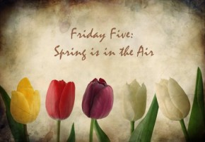 Friday Five: Spring is in theAir