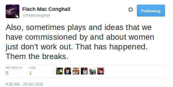 Fiach Mac Conghail ‏@fmacconghail Also, sometimes plays and ideas that we have commissioned by and about women just don't work out. That has happened. Them the breaks.