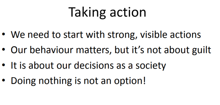 - Start with strong, visible actions. - Our behaviour matters, but it's not about guilt. - It is about our decisions as a society. - Doing nothing is not an option!