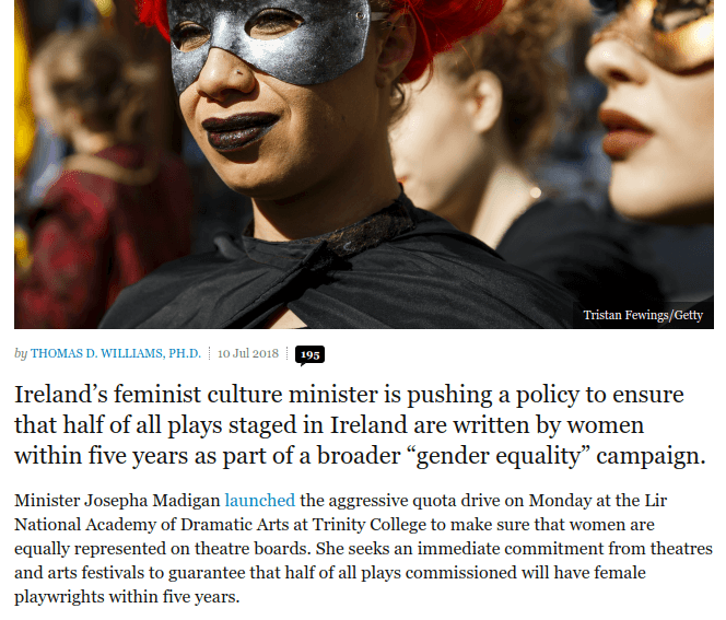 "by Thomas D. Williams, P. D. `| 10 Jul 2018. Ireland's feminist culture minister is pushing a policy to ensure that half of all plays staged in Ireland are written by women within five years as part of a broader ""gender equality"" campaign. Minister Josepha Madigan launched the aggressive quota drive on Monday at the Lir National Academy of Dramatic Arts at Trinity College to make sure that women are equally represented on theatre boards. She seeks an immediate commitment from theatres and arts festivals to guarantee that half of all plays commissioned will have female playwrights within five years."